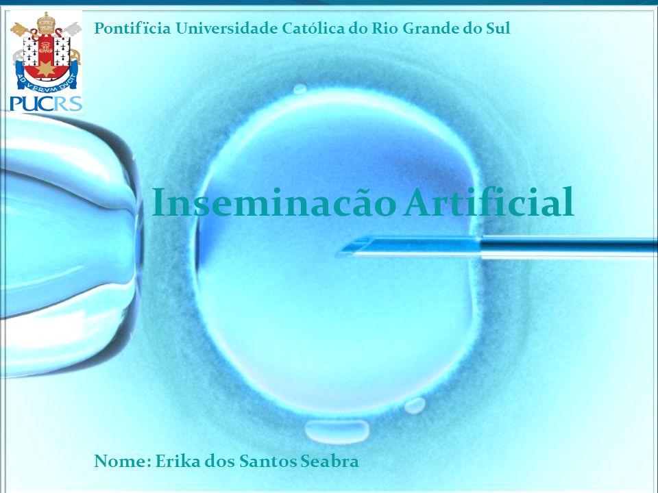 Inseminacão Artificial Nome: Erika dos Santos Seabra Pontifïcia Universidade Católica do Rio Grande do Sul