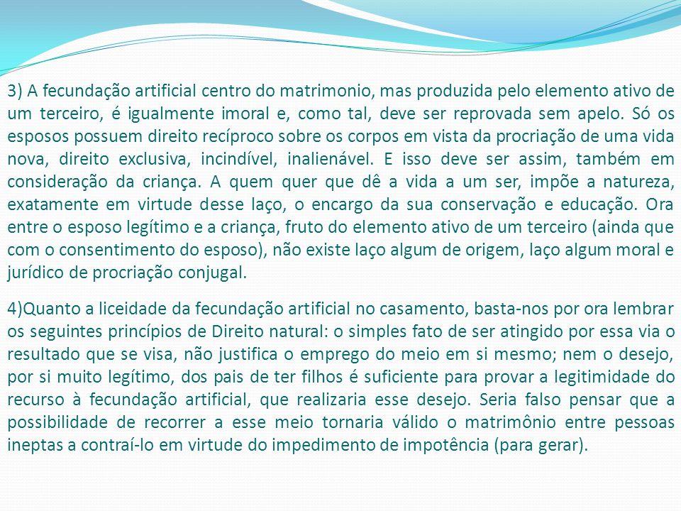 3) A fecundação artificial centro do matrimonio, mas produzida pelo elemento ativo de um terceiro, é igualmente imoral e, como tal, deve ser reprovada