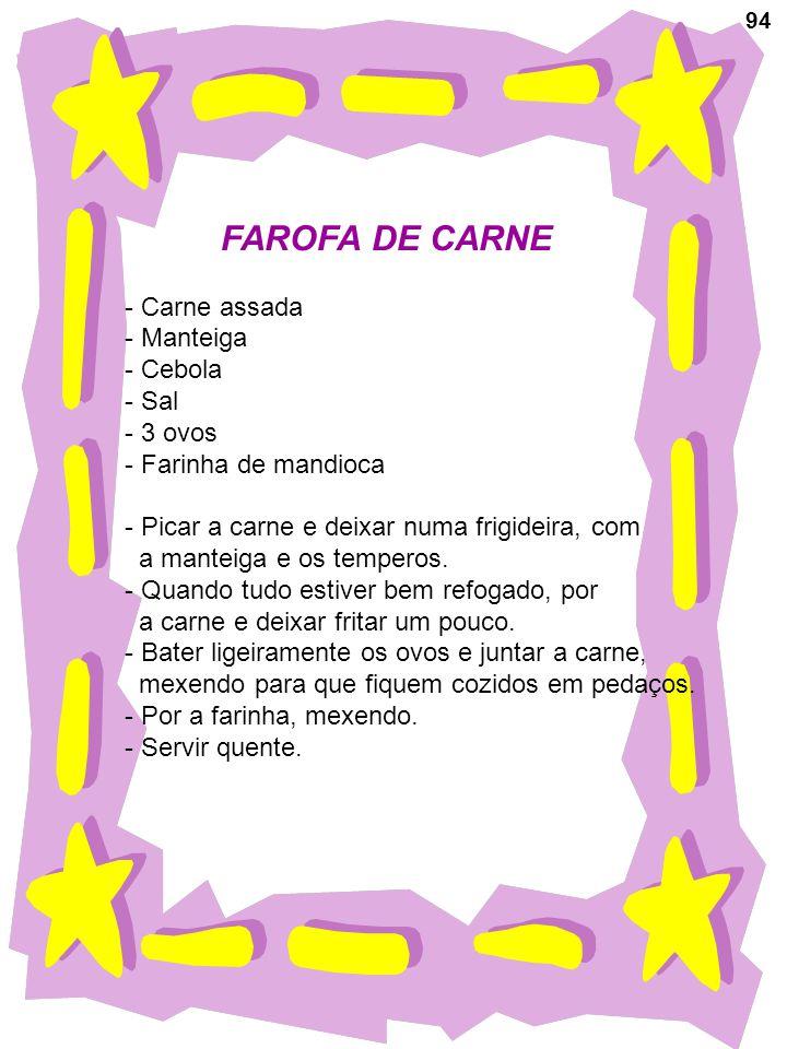 94 FAROFA DE CARNE - Carne assada - Manteiga - Cebola - Sal - 3 ovos - Farinha de mandioca - Picar a carne e deixar numa frigideira, com a manteiga e