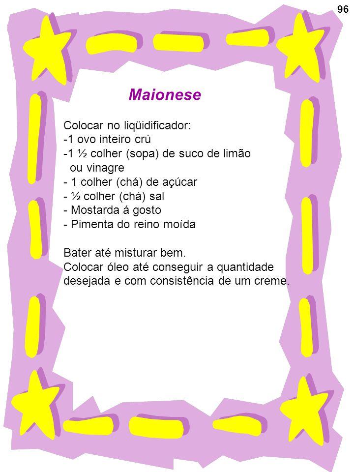 96 Maionese Colocar no liqüidificador: -1 ovo inteiro crú -1 ½ colher (sopa) de suco de limão ou vinagre - 1 colher (chá) de açúcar - ½ colher (chá) s
