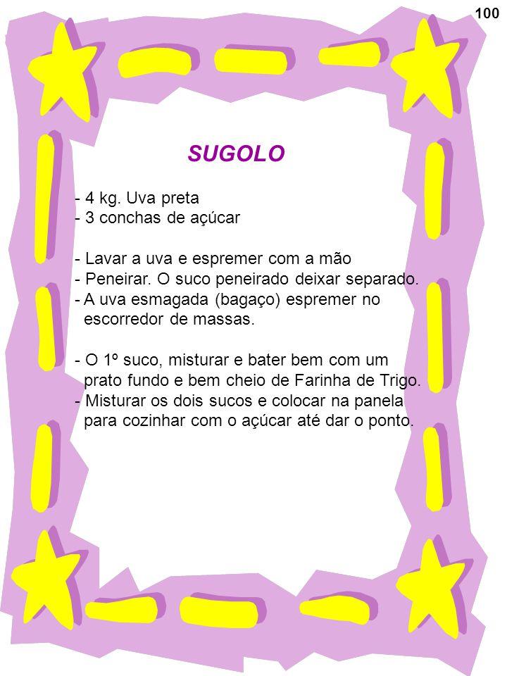 100 SUGOLO - 4 kg. Uva preta - 3 conchas de açúcar - Lavar a uva e espremer com a mão - Peneirar. O suco peneirado deixar separado. - A uva esmagada (