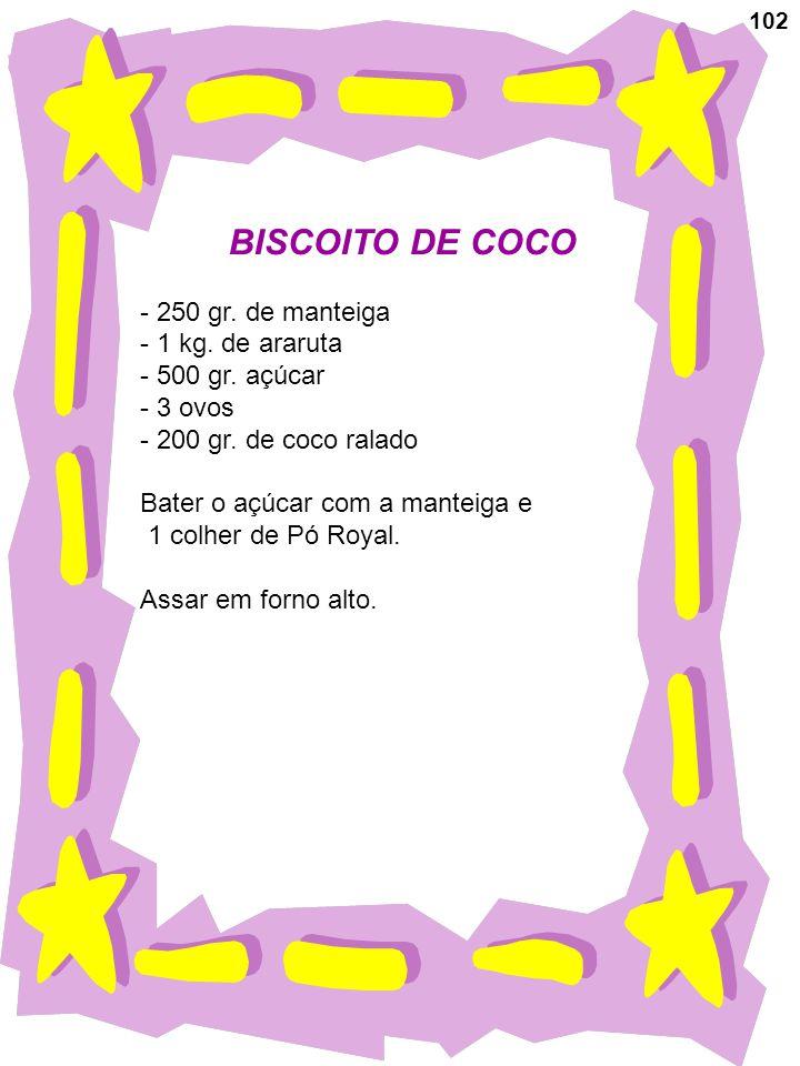 102 BISCOITO DE COCO - 250 gr. de manteiga - 1 kg. de araruta - 500 gr. açúcar - 3 ovos - 200 gr. de coco ralado Bater o açúcar com a manteiga e 1 col