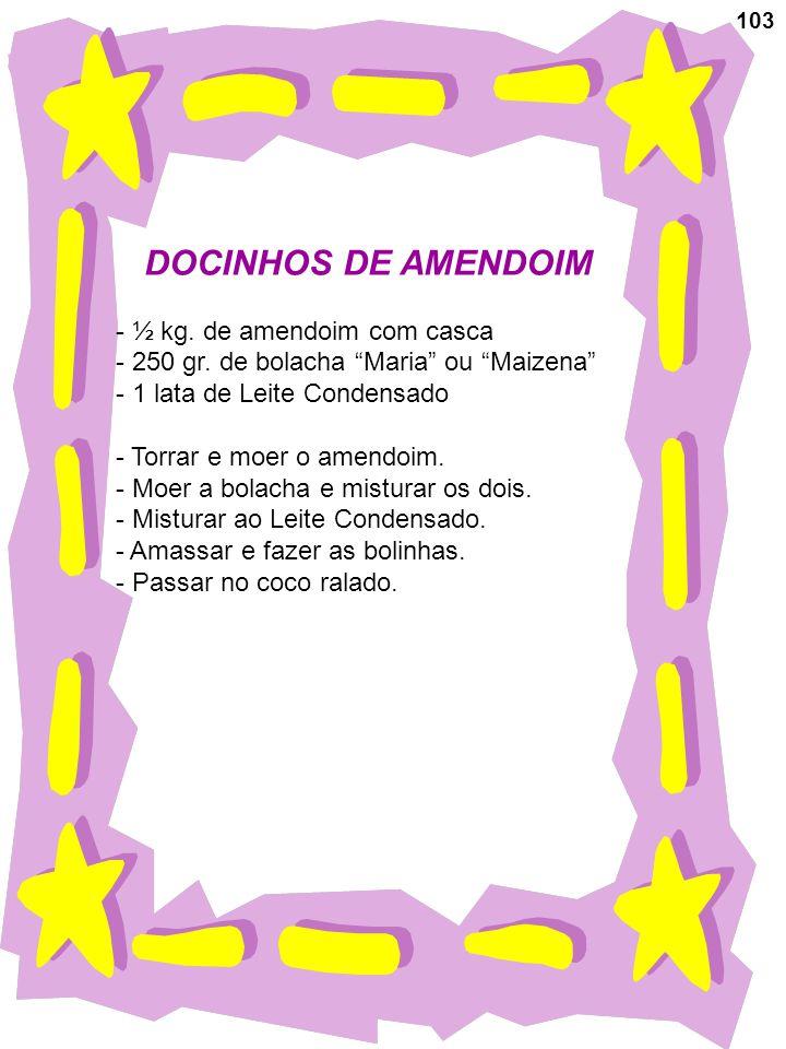 103 DOCINHOS DE AMENDOIM - ½ kg. de amendoim com casca - 250 gr. de bolacha Maria ou Maizena - 1 lata de Leite Condensado - Torrar e moer o amendoim.