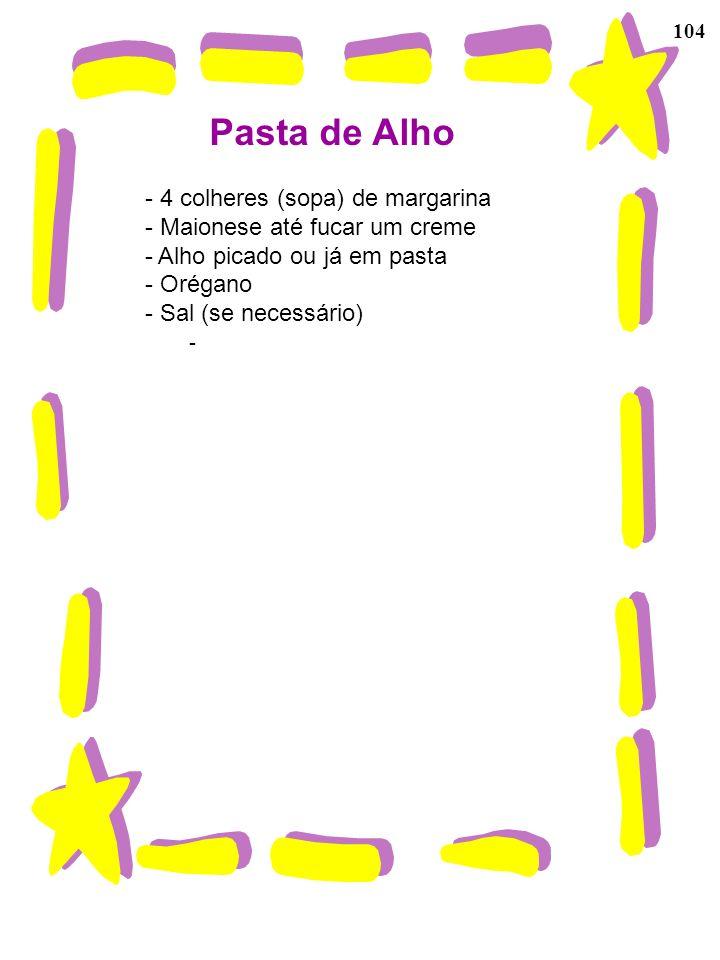 104 Pasta de Alho - 4 colheres (sopa) de margarina - Maionese até fucar um creme - Alho picado ou já em pasta - Orégano - Sal (se necessário) -