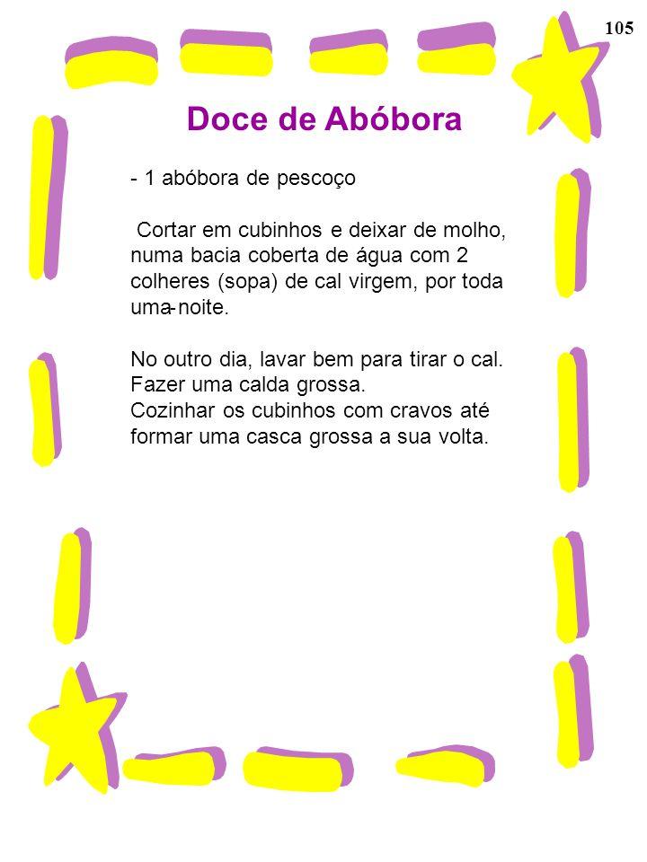 105 Doce de Abóbora - 1 abóbora de pescoço Cortar em cubinhos e deixar de molho, numa bacia coberta de água com 2 colheres (sopa) de cal virgem, por t