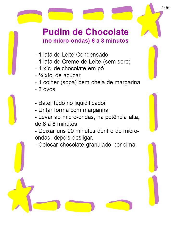 106 Pudim de Chocolate (no micro-ondas) 6 a 8 minutos - 1 lata de Leite Condensado - 1 lata de Creme de Leite (sem soro) - 1 xíc. de chocolate em pó -