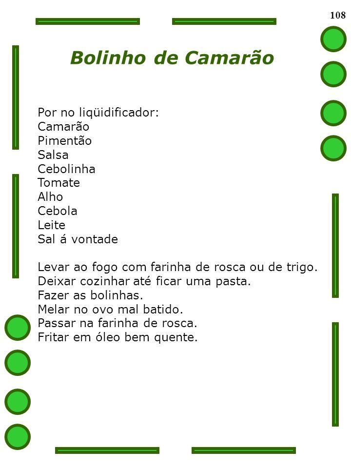 108 Bolinho de Camarão Por no liqüidificador: Camarão Pimentão Salsa Cebolinha Tomate Alho Cebola Leite Sal á vontade Levar ao fogo com farinha de ros