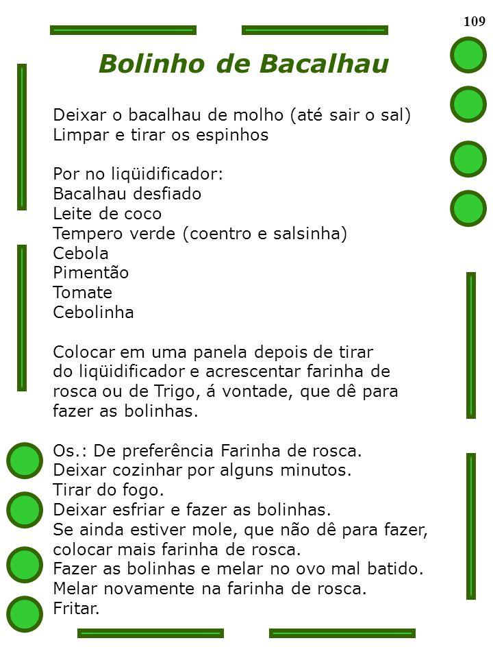 109 Bolinho de Bacalhau Deixar o bacalhau de molho (até sair o sal) Limpar e tirar os espinhos Por no liqüidificador: Bacalhau desfiado Leite de coco