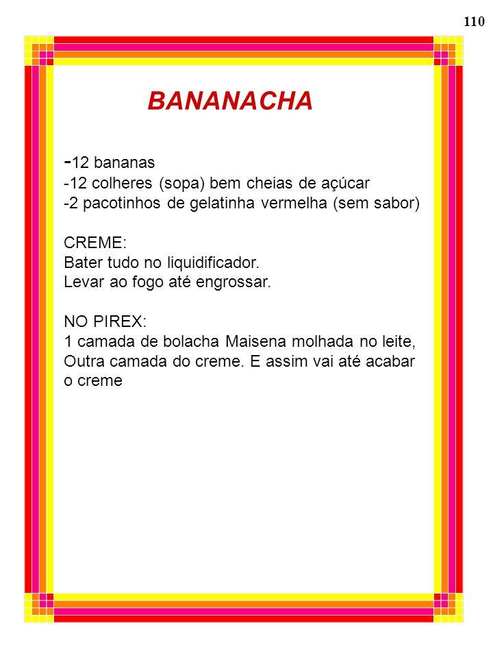 110 BANANACHA - 12 bananas -12 colheres (sopa) bem cheias de açúcar -2 pacotinhos de gelatinha vermelha (sem sabor) CREME: Bater tudo no liquidificado