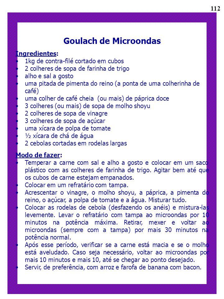 Goulach de Microondas Ingredientes: 1kg de contra-filé cortado em cubos 2 colheres de sopa de farinha de trigo alho e sal a gosto uma pitada de piment