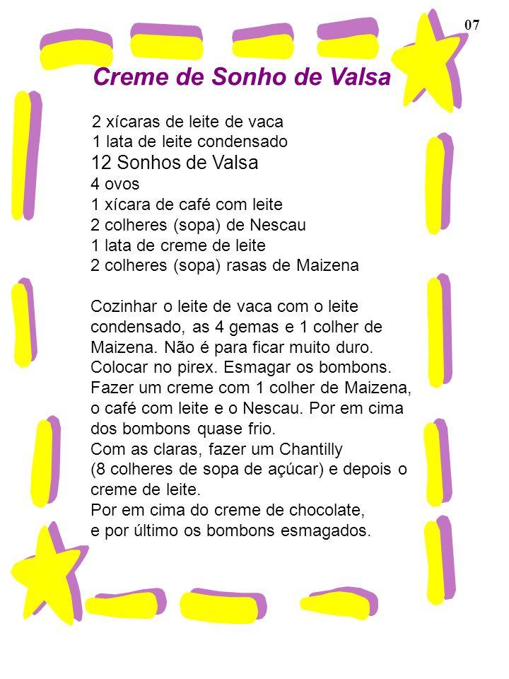 07 Creme de Sonho de Valsa 2 xícaras de leite de vaca 1 lata de leite condensado 12 Sonhos de Valsa 4 ovos 1 xícara de café com leite 2 colheres (sopa