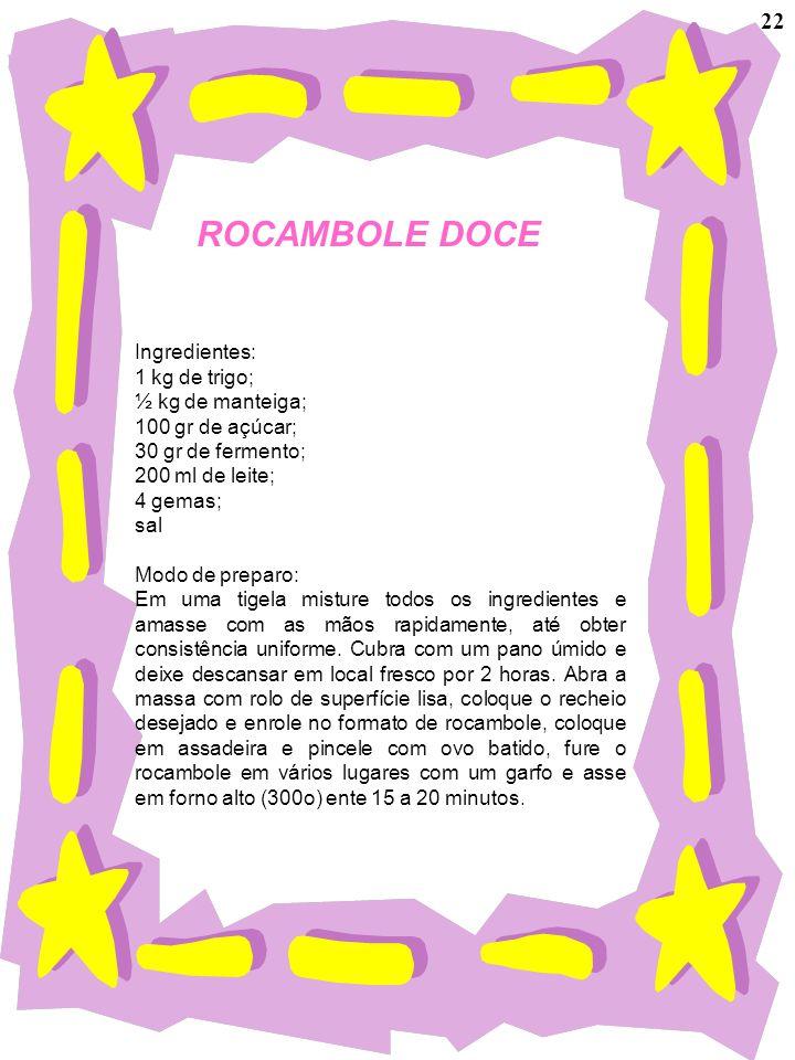 ROCAMBOLE DOCE Ingredientes: 1 kg de trigo; ½ kg de manteiga; 100 gr de açúcar; 30 gr de fermento; 200 ml de leite; 4 gemas; sal Modo de preparo: Em u