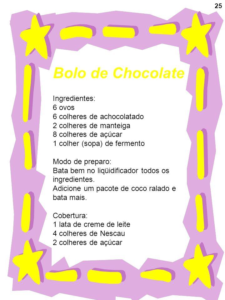 25 Bolo de Chocolate Ingredientes: 6 ovos 6 colheres de achocolatado 2 colheres de manteiga 8 colheres de açúcar 1 colher (sopa) de fermento Modo de p