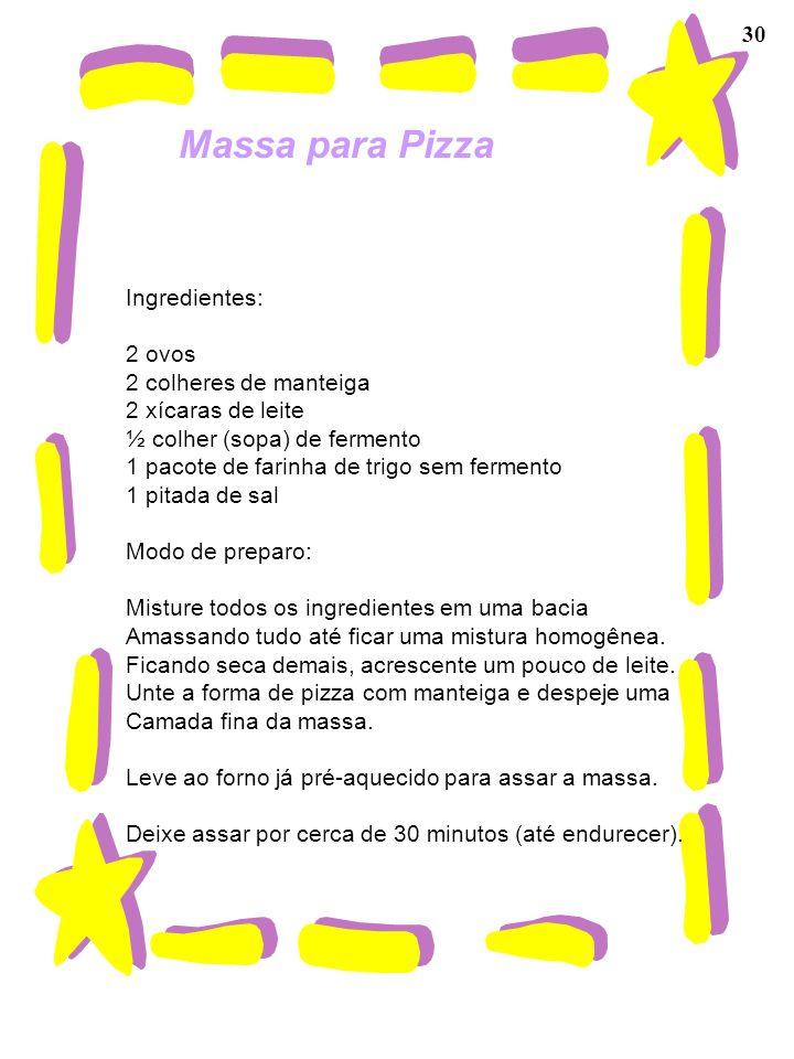 30 Massa para Pizza Ingredientes: 2 ovos 2 colheres de manteiga 2 xícaras de leite ½ colher (sopa) de fermento 1 pacote de farinha de trigo sem fermen