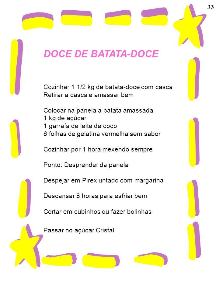 33 DOCE DE BATATA-DOCE Cozinhar 1 1/2 kg de batata-doce com casca Retirar a casca e amassar bem Colocar na panela a batata amassada 1 kg de açúcar 1 g