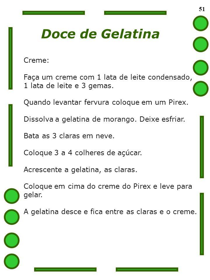 51 Doce de Gelatina Creme: Faça um creme com 1 lata de leite condensado, 1 lata de leite e 3 gemas. Quando levantar fervura coloque em um Pirex. Disso