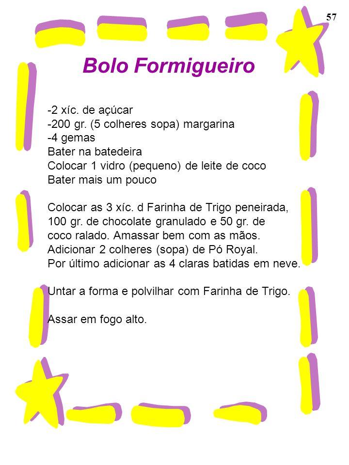 57 Bolo Formigueiro -2 xíc. de açúcar -200 gr. (5 colheres sopa) margarina -4 gemas Bater na batedeira Colocar 1 vidro (pequeno) de leite de coco Bate