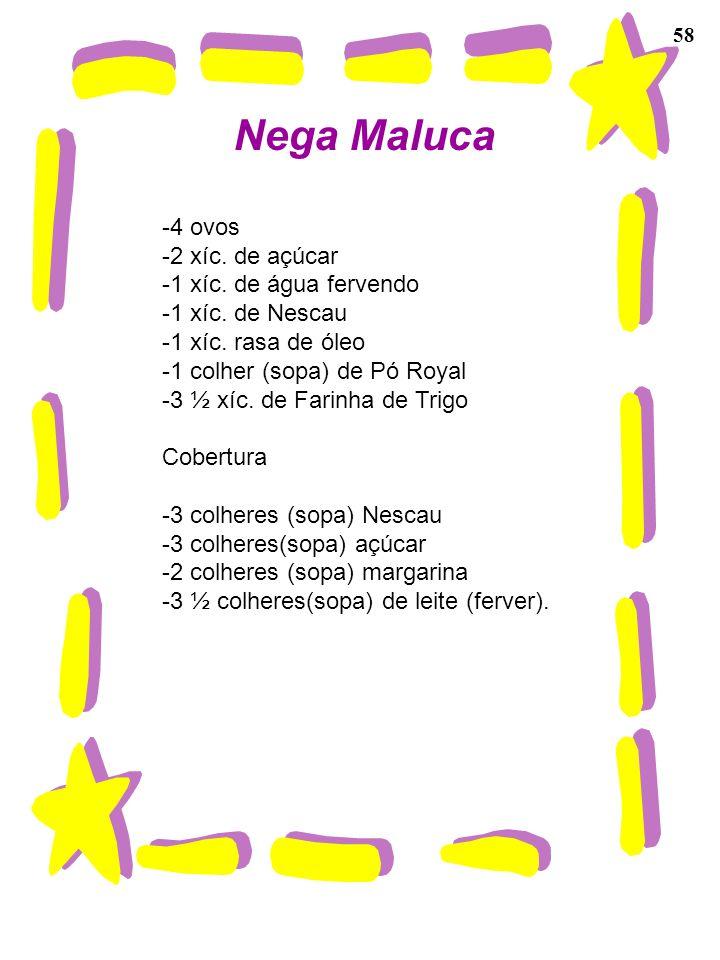 58 Nega Maluca -4 ovos -2 xíc. de açúcar -1 xíc. de água fervendo -1 xíc. de Nescau -1 xíc. rasa de óleo -1 colher (sopa) de Pó Royal -3 ½ xíc. de Far
