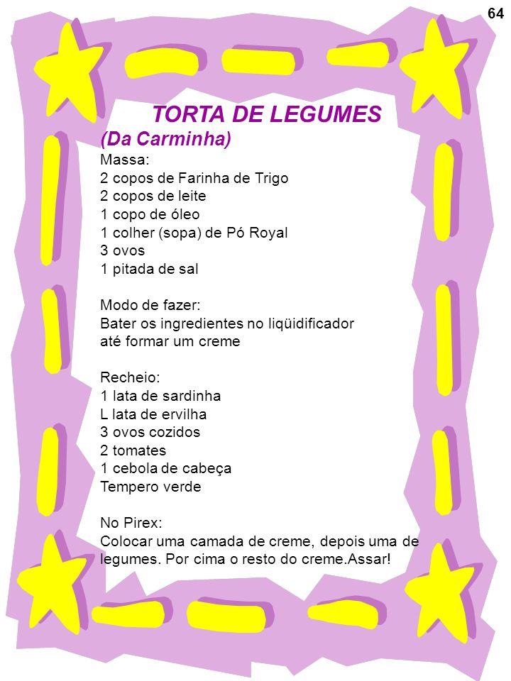 64 TORTA DE LEGUMES (Da Carminha) Massa: 2 copos de Farinha de Trigo 2 copos de leite 1 copo de óleo 1 colher (sopa) de Pó Royal 3 ovos 1 pitada de sa