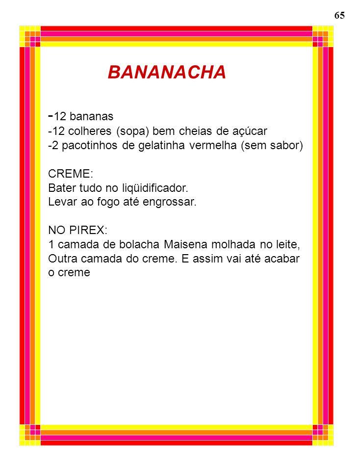 65 BANANACHA - 12 bananas -12 colheres (sopa) bem cheias de açúcar -2 pacotinhos de gelatinha vermelha (sem sabor) CREME: Bater tudo no liqüidificador