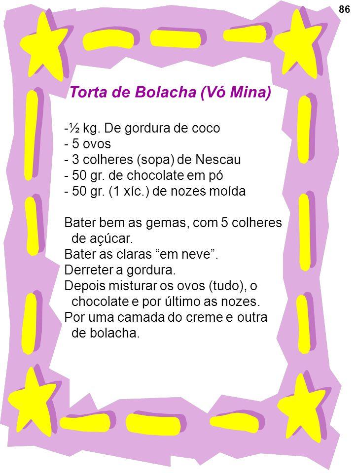 86 Torta de Bolacha (Vó Mina) -½ kg. De gordura de coco - 5 ovos - 3 colheres (sopa) de Nescau - 50 gr. de chocolate em pó - 50 gr. (1 xíc.) de nozes