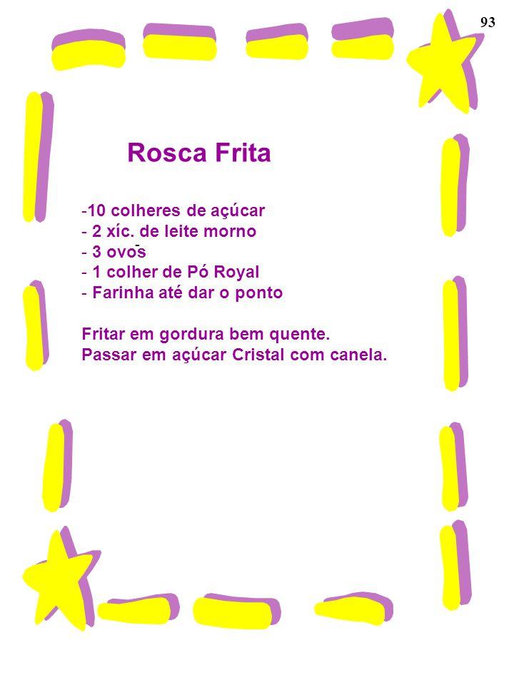 93 Rosca Frita -10 colheres de açúcar - 2 xíc. de leite morno - 3 ovos - 1 colher de Pó Royal - Farinha até dar o ponto Fritar em gordura bem quente.