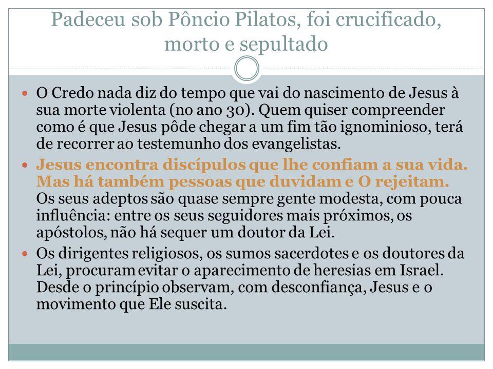 Padeceu sob Pôncio Pilatos, foi crucificado, morto e sepultado O Credo nada diz do tempo que vai do nascimento de Jesus à sua morte violenta (no ano 30).