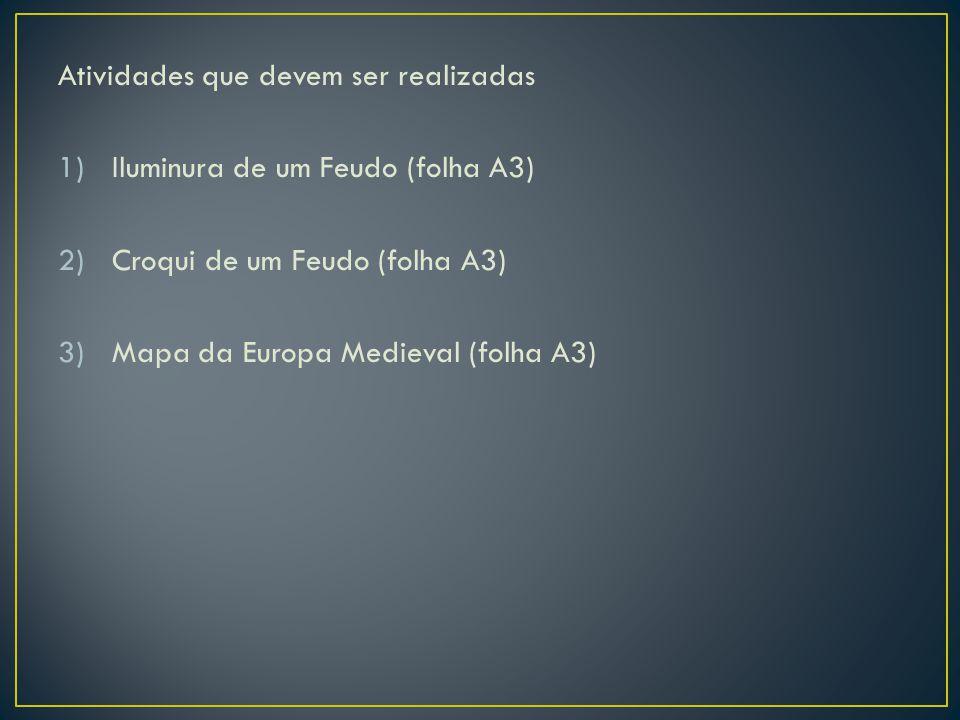 Atividades que devem ser realizadas 1)Iluminura de um Feudo (folha A3) 2)Croqui de um Feudo (folha A3) 3)Mapa da Europa Medieval (folha A3)