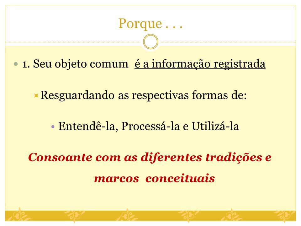Porque... 1. Seu objeto comum é a informação registrada Resguardando as respectivas formas de: Entendê-la, Processá-la e Utilizá-la Consoante com as d
