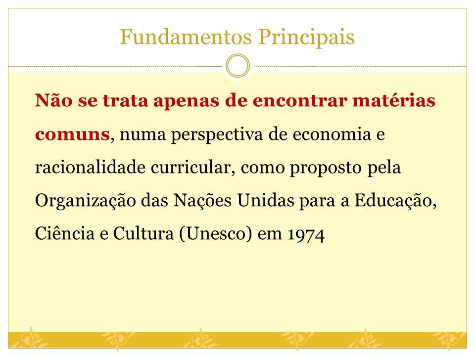 Fundamentos Principais Não se trata apenas de encontrar matérias comuns, numa perspectiva de economia e racionalidade curricular, como proposto pela O