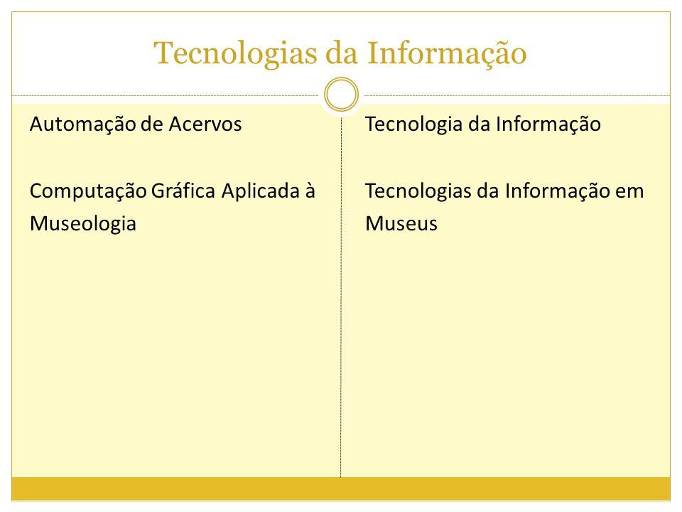 Tecnologias da Informação Automação de Acervos Computação Gráfica Aplicada à Museologia Tecnologia da Informação Tecnologias da Informação em Museus