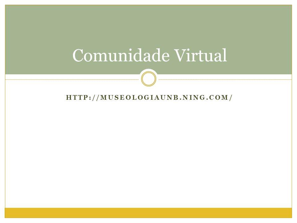 HTTP://MUSEOLOGIAUNB.NING.COM/ Comunidade Virtual