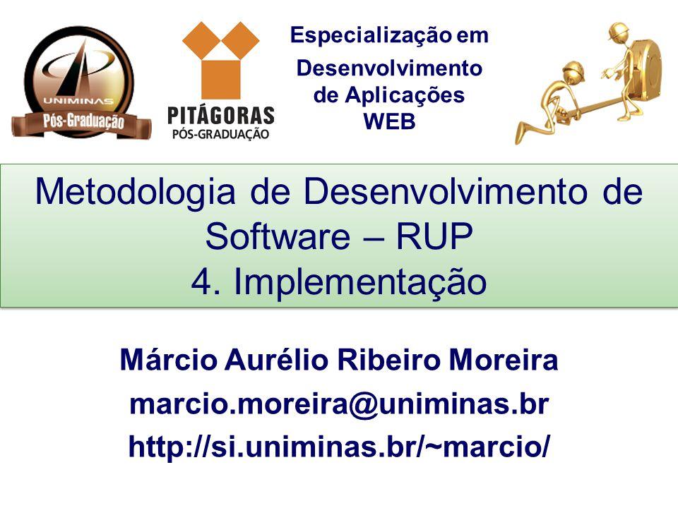 Especialização em Desenvolvimento de Aplicações WEB Metodologia de Desenvolvimento de Software – RUP 4. Implementação Márcio Aurélio Ribeiro Moreira m