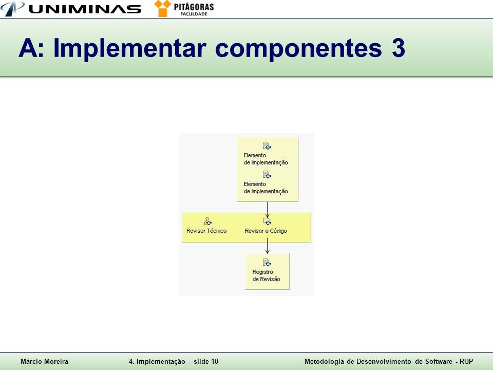 Márcio Moreira4. Implementação – slide 10Metodologia de Desenvolvimento de Software - RUP A: Implementar componentes 3