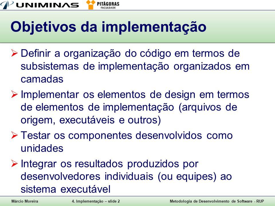 Márcio Moreira4. Implementação – slide 2Metodologia de Desenvolvimento de Software - RUP Objetivos da implementação Definir a organização do código em