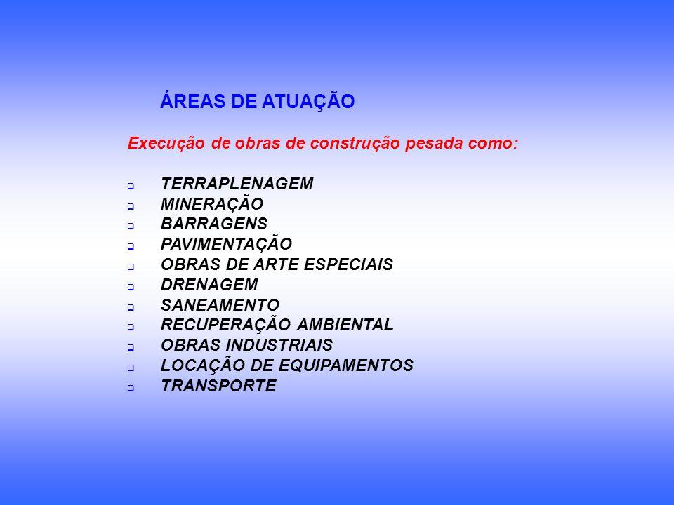 ÁREAS DE ATUAÇÃO Execução de obras de construção pesada como: TERRAPLENAGEM MINERAÇÃO BARRAGENS PAVIMENTAÇÃO OBRAS DE ARTE ESPECIAIS DRENAGEM SANEAMEN