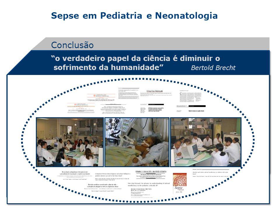 Sepse em Pediatria e Neonatologia o verdadeiro papel da ciência é diminuir o sofrimento da humanidade Bertold Brecht Conclusão