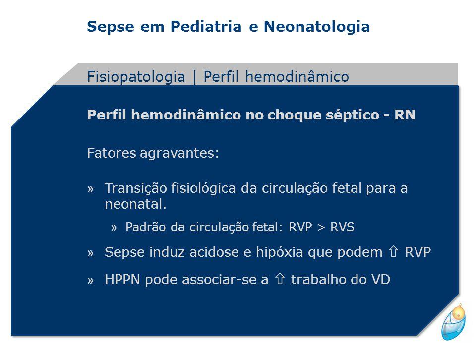 Sepse em Pediatria e Neonatologia Perfil hemodinâmico no choque séptico - RN Fatores agravantes: » Transição fisiológica da circulação fetal para a ne