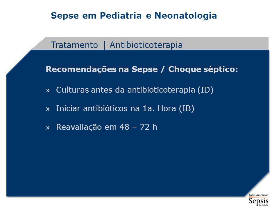 Sepse em Pediatria e Neonatologia Recomendações na Sepse / Choque séptico: » Culturas antes da antibioticoterapia (ID) » Iniciar antibióticos na 1a. H