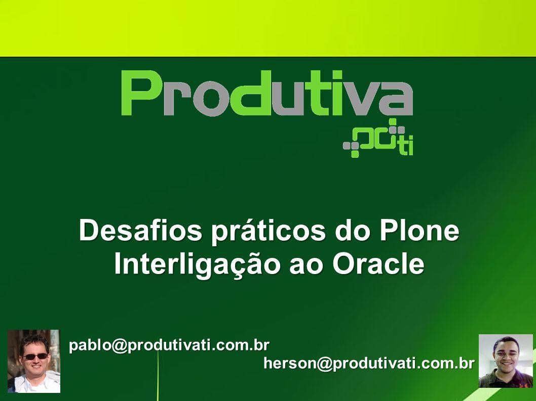 Desafios práticos do Plone Interligação ao Oracle pablo@produtivati.com.brherson@produtivati.com.br