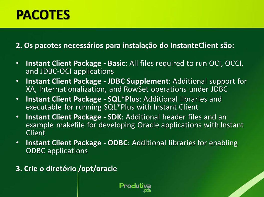 PACOTES 2. Os pacotes necessários para instalação do InstanteClient são: Instant Client Package - Basic: All files required to run OCI, OCCI, and JDBC