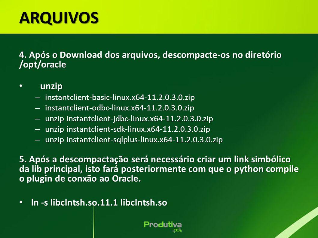 ARQUIVOS 4. Após o Download dos arquivos, descompacte-os no diretório /opt/oracle unzip unzip – instantclient-basic-linux.x64-11.2.0.3.0.zip – instant
