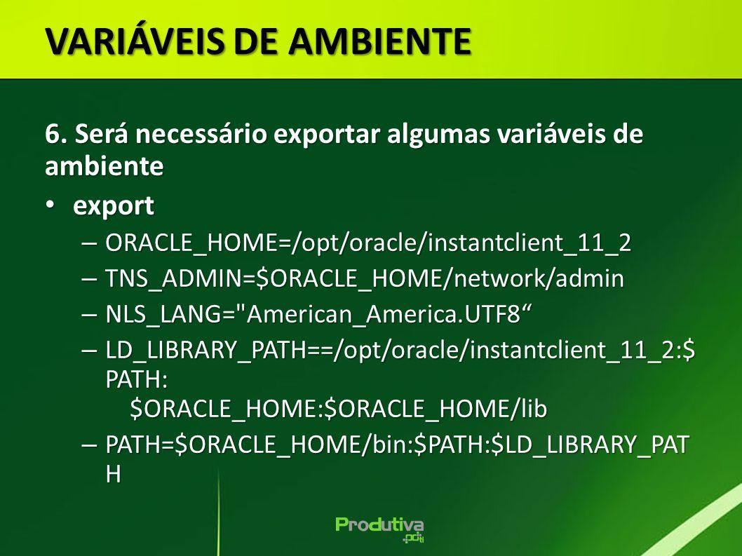 VARIÁVEIS DE AMBIENTE 6. Será necessário exportar algumas variáveis de ambiente export export – ORACLE_HOME=/opt/oracle/instantclient_11_2 – TNS_ADMIN
