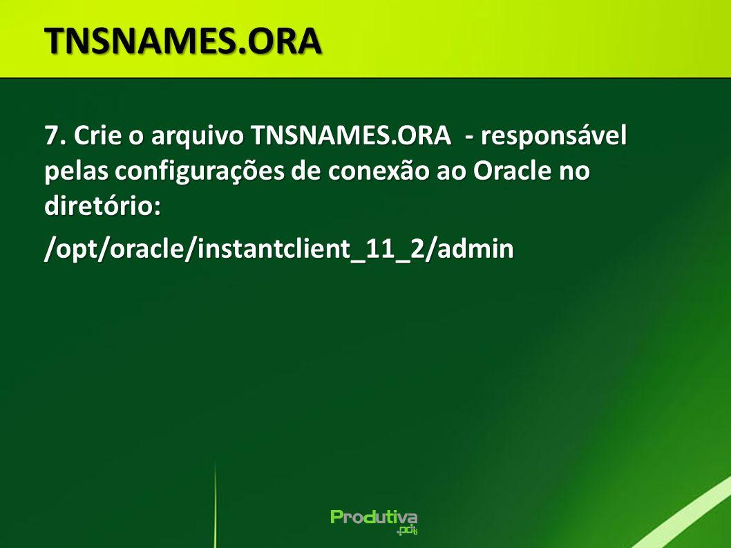 TNSNAMES.ORA 7. Crie o arquivo TNSNAMES.ORA - responsável pelas configurações de conexão ao Oracle no diretório: /opt/oracle/instantclient_11_2/admin
