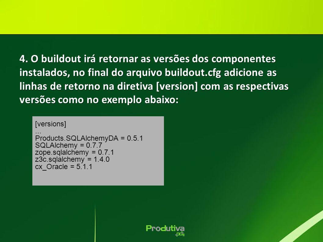 [versions]... Products.SQLAlchemyDA = 0.5.1 SQLAlchemy = 0.7.7 zope.sqlalchemy = 0.7.1 z3c.sqlalchemy = 1.4.0 cx_Oracle = 5.1.1 4. O buildout irá reto