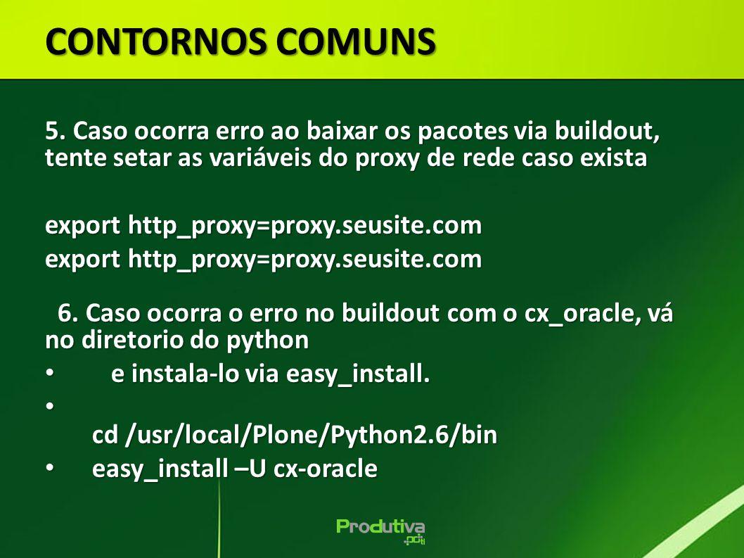 CONTORNOS COMUNS 5. Caso ocorra erro ao baixar os pacotes via buildout, tente setar as variáveis do proxy de rede caso exista export http_proxy=proxy.