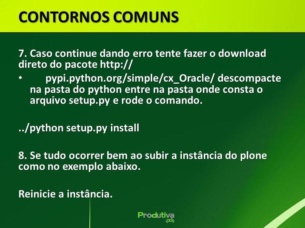 CONTORNOS COMUNS 7. Caso continue dando erro tente fazer o download direto do pacote http:// pypi.python.org/simple/cx_Oracle/ descompacte na pasta do