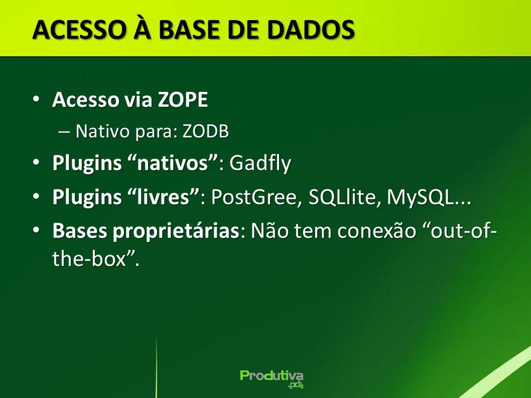 Acesso via ZOPE Acesso via ZOPE – Nativo para: ZODB Plugins nativos: Gadfly Plugins nativos: Gadfly Plugins livres: PostGree, SQLlite, MySQL... Plugin