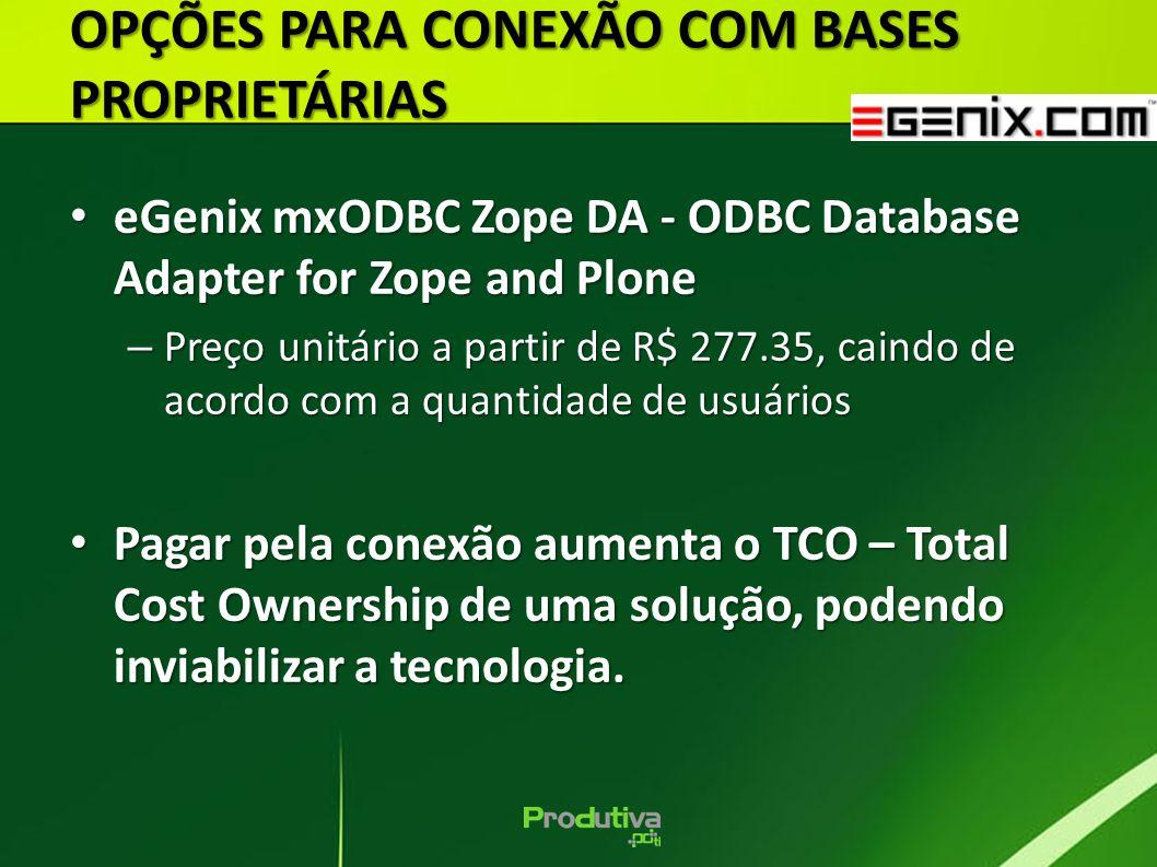 OPÇÕES PARA CONEXÃO COM BASES PROPRIETÁRIAS eGenix mxODBC Zope DA - ODBC Database Adapter for Zope and Plone eGenix mxODBC Zope DA - ODBC Database Adapter for Zope and Plone – Preço unitário a partir de R$ 277.35, caindo de acordo com a quantidade de usuários Pagar pela conexão aumenta o TCO – Total Cost Ownership de uma solução, podendo inviabilizar a tecnologia.