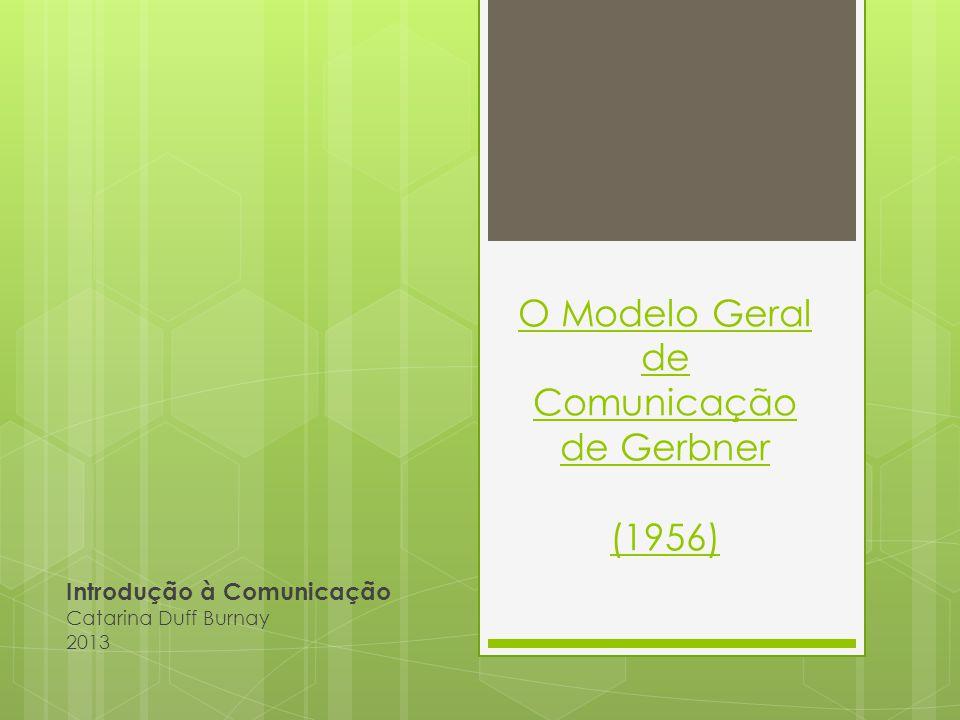 O Modelo Geral de Comunicação de Gerbner Introdução à Comunicação Apresentado em 1956 pelo Professor e Director da Annenberg School for Communication da Universidade da Pensilvânia.